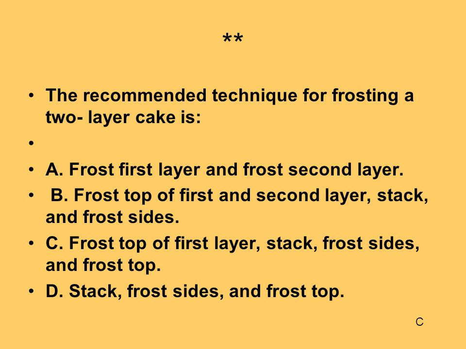 ** The recommended technique for frosting a two- layer cake is: A. Frost first layer and frost second layer. B. Frost top of first and second layer, s