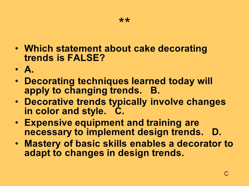 ** Which statement about cake decorating trends is FALSE? A. Decorating techniques learned today will apply to changing trends. B. Decorative trends t