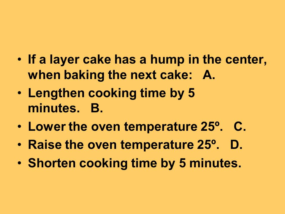 If a layer cake has a hump in the center, when baking the next cake: A. Lengthen cooking time by 5 minutes. B. Lower the oven temperature 25º. C. Rais
