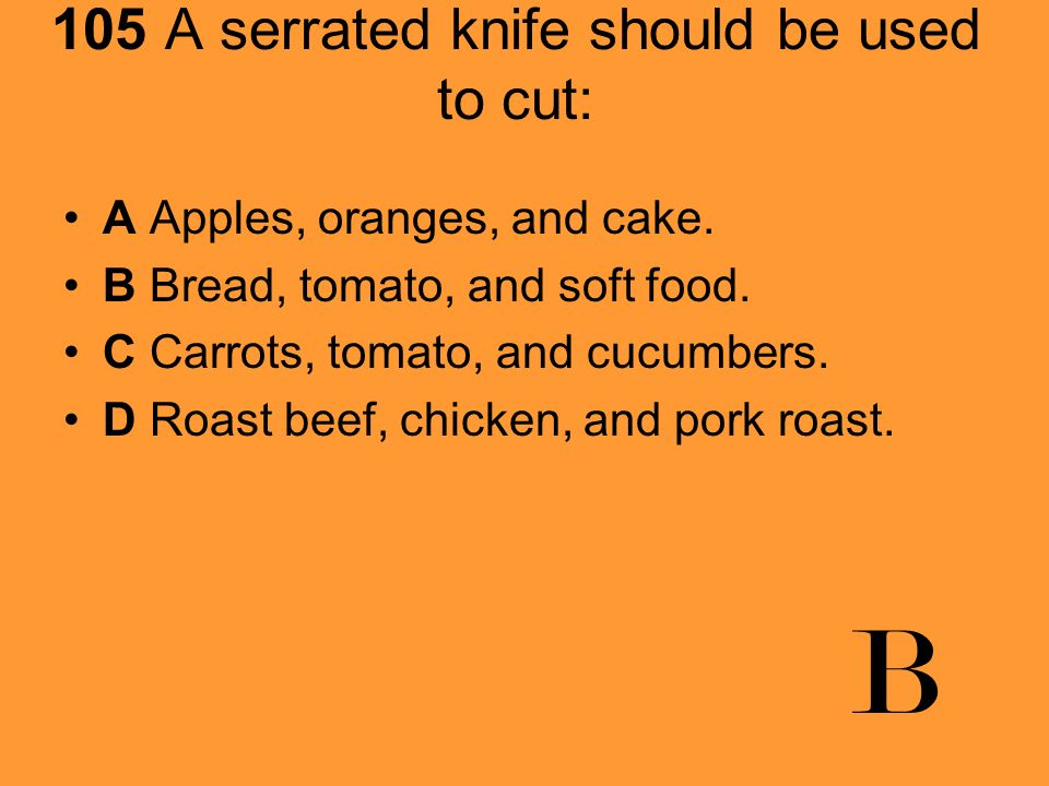 105 A serrated knife should be used to cut: A Apples, oranges, and cake. B Bread, tomato, and soft food. C Carrots, tomato, and cucumbers. D Roast bee