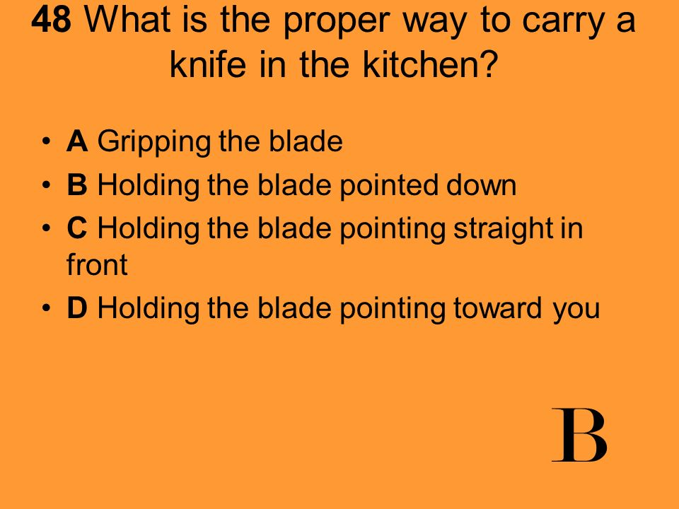 48 What is the proper way to carry a knife in the kitchen? A Gripping the blade B Holding the blade pointed down C Holding the blade pointing straight