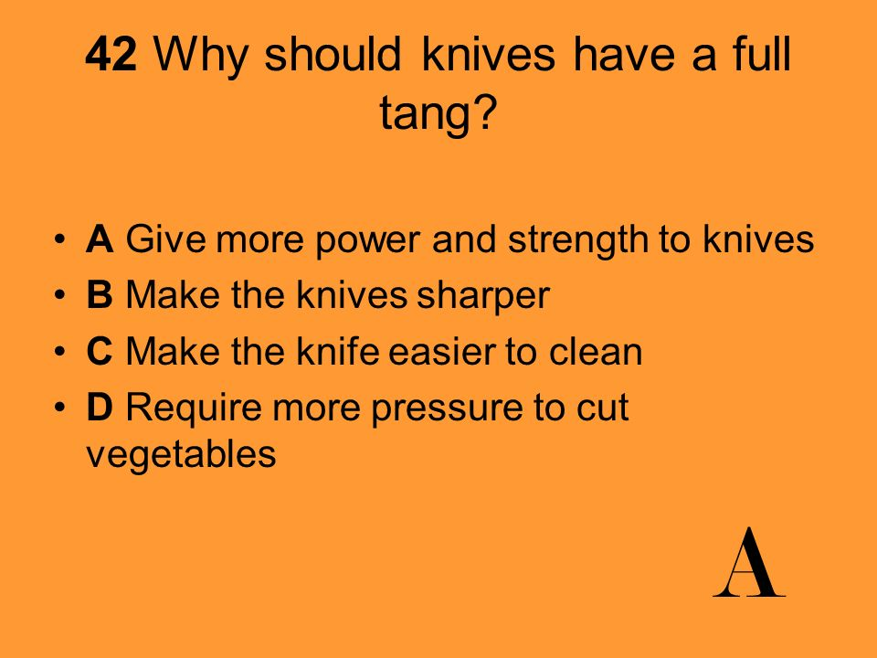 42 Why should knives have a full tang? A Give more power and strength to knives B Make the knives sharper C Make the knife easier to clean D Require m