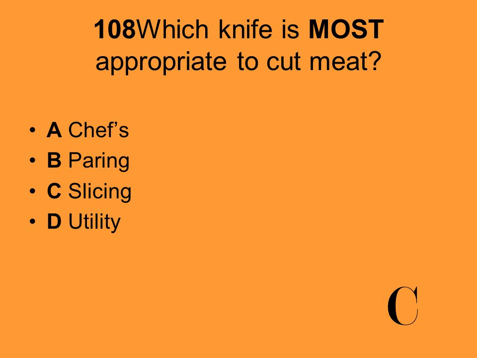 108Which knife is MOST appropriate to cut meat? A Chefs B Paring C Slicing D Utility C