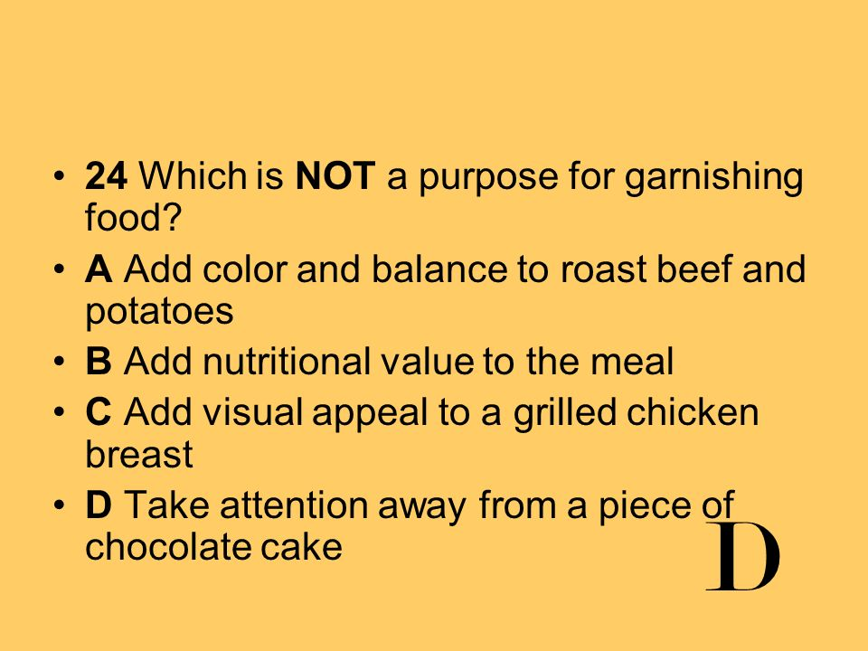 24 Which is NOT a purpose for garnishing food? A Add color and balance to roast beef and potatoes B Add nutritional value to the meal C Add visual app