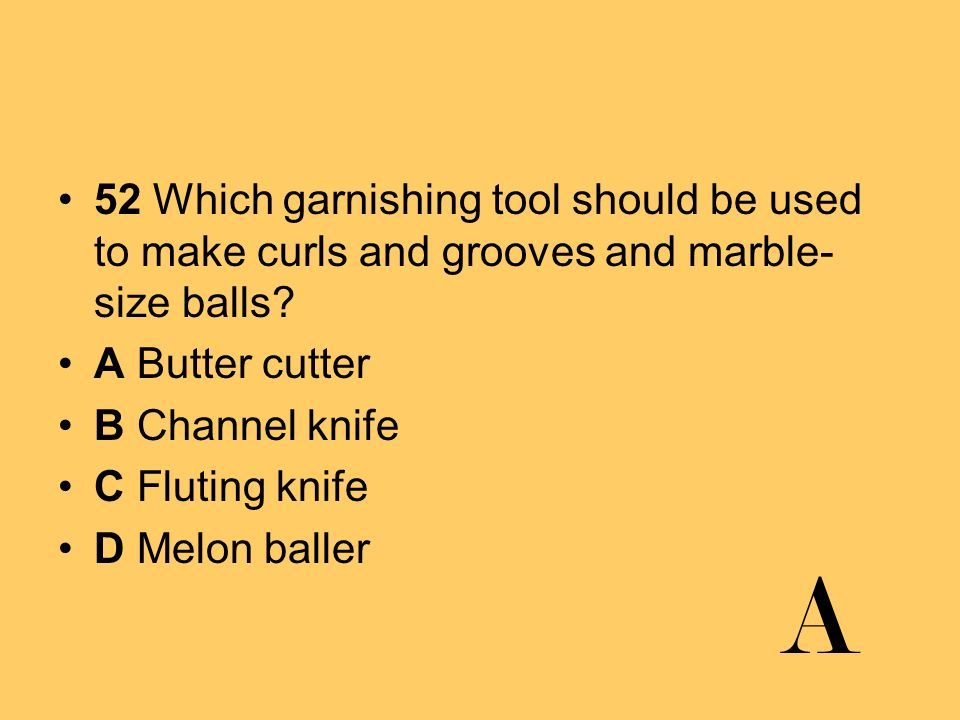 52 Which garnishing tool should be used to make curls and grooves and marble- size balls? A Butter cutter B Channel knife C Fluting knife D Melon ball