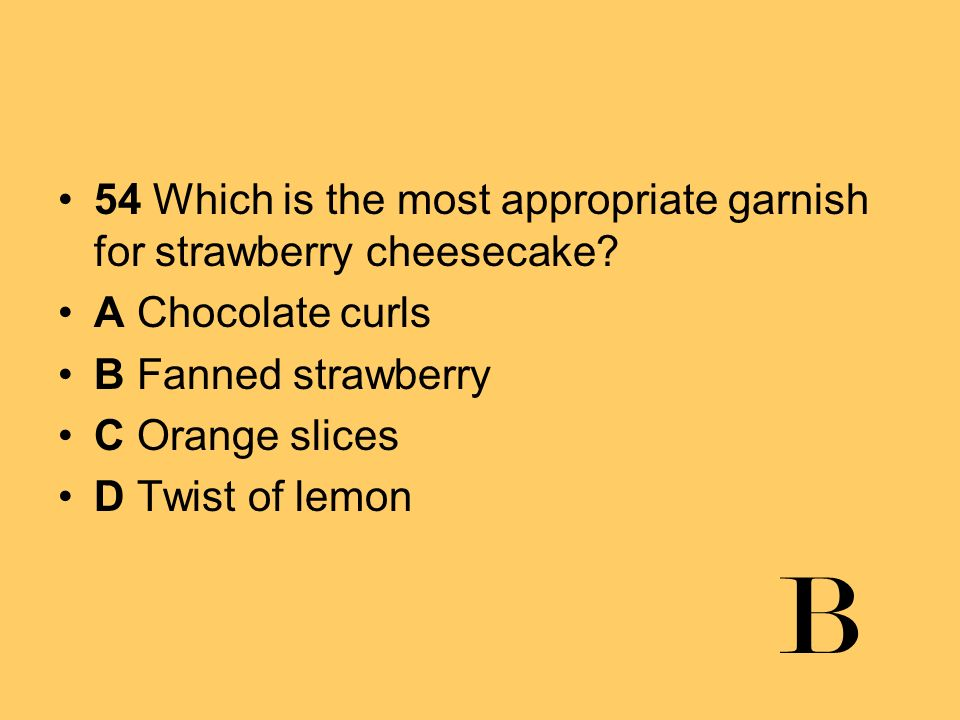 54 Which is the most appropriate garnish for strawberry cheesecake? A Chocolate curls B Fanned strawberry C Orange slices D Twist of lemon B