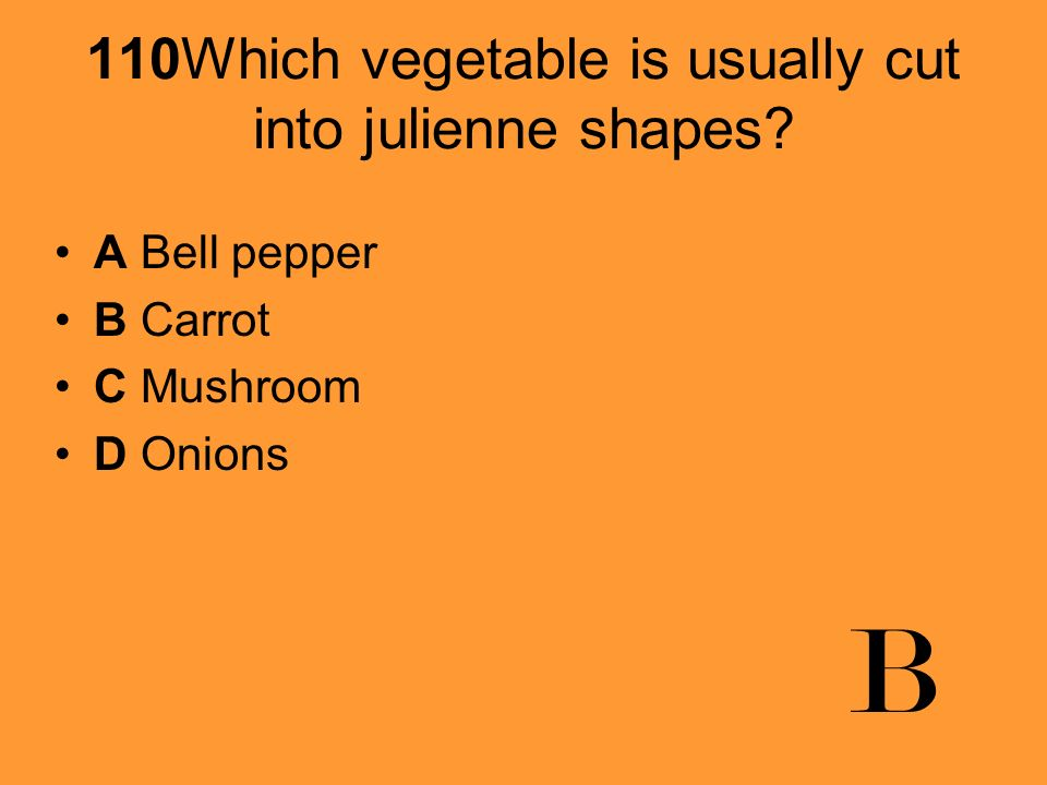 110Which vegetable is usually cut into julienne shapes? A Bell pepper B Carrot C Mushroom D Onions B