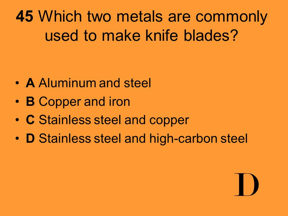 45 Which two metals are commonly used to make knife blades? A Aluminum and steel B Copper and iron C Stainless steel and copper D Stainless steel and