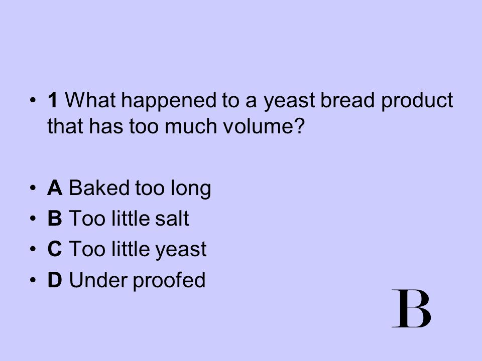 1 What happened to a yeast bread product that has too much volume? A Baked too long B Too little salt C Too little yeast D Under proofed B