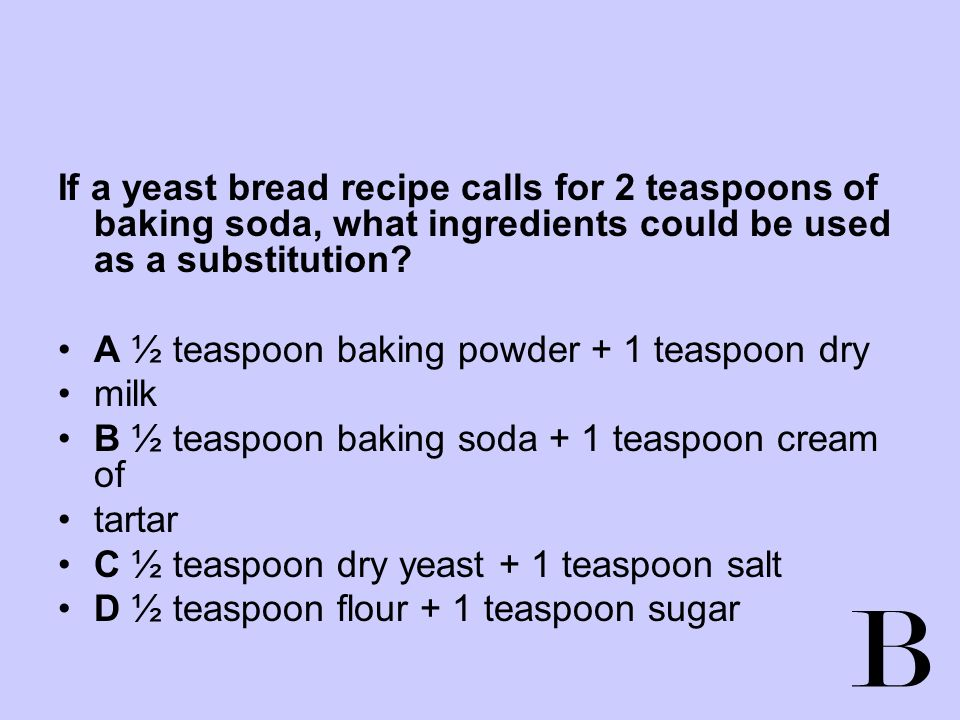 If a yeast bread recipe calls for 2 teaspoons of baking soda, what ingredients could be used as a substitution? A ½ teaspoon baking powder + 1 teaspoo