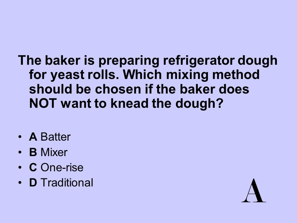 The baker is preparing refrigerator dough for yeast rolls. Which mixing method should be chosen if the baker does NOT want to knead the dough? A Batte