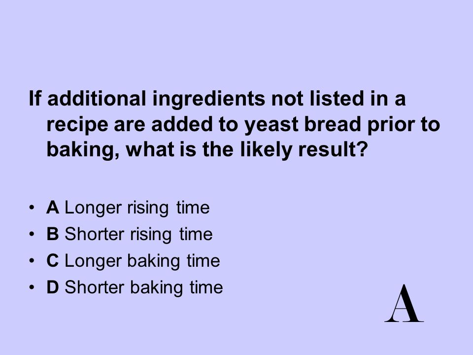 If additional ingredients not listed in a recipe are added to yeast bread prior to baking, what is the likely result? A Longer rising time B Shorter r
