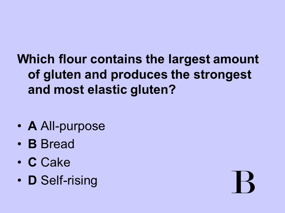 Which flour contains the largest amount of gluten and produces the strongest and most elastic gluten? A All-purpose B Bread C Cake D Self-rising B
