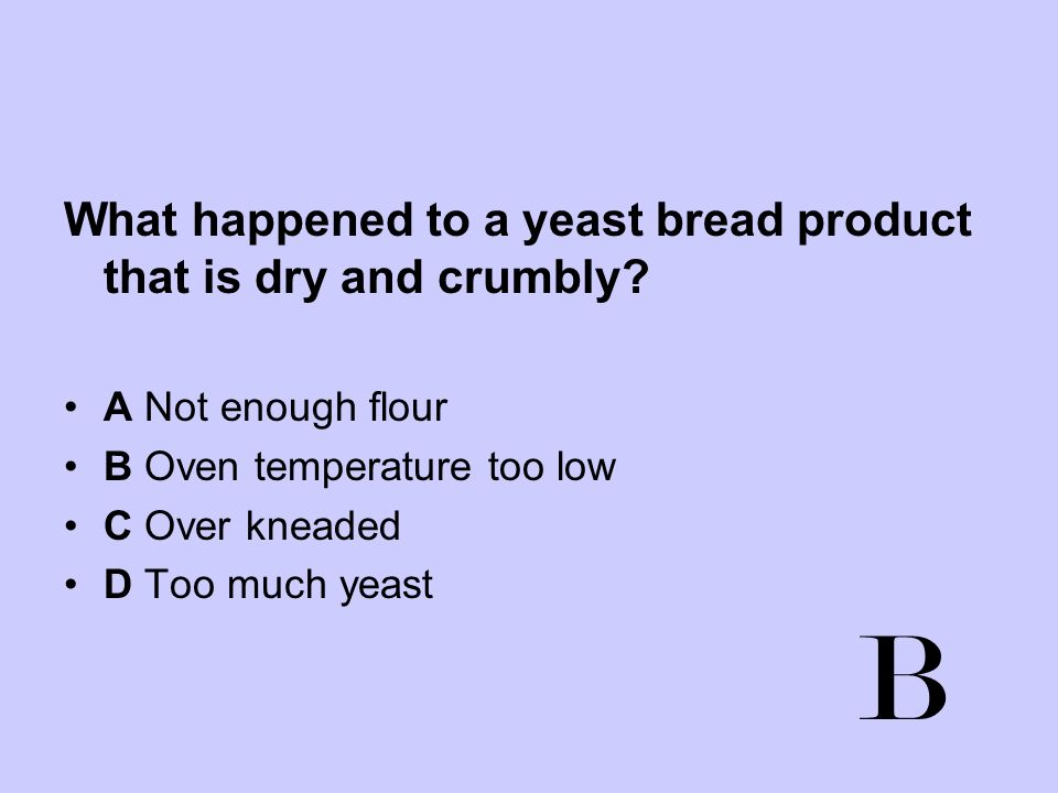 What happened to a yeast bread product that is dry and crumbly? A Not enough flour B Oven temperature too low C Over kneaded D Too much yeast B