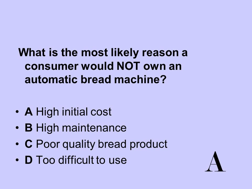 What is the most likely reason a consumer would NOT own an automatic bread machine? A High initial cost B High maintenance C Poor quality bread produc