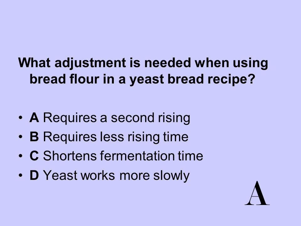 What adjustment is needed when using bread flour in a yeast bread recipe? A Requires a second rising B Requires less rising time C Shortens fermentati