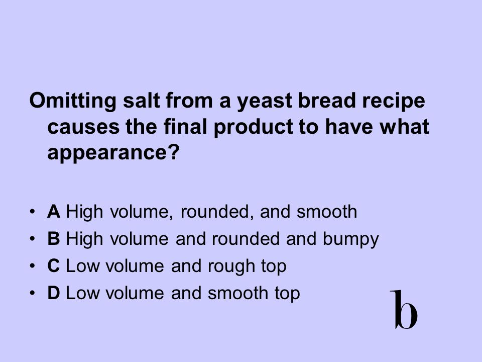 Omitting salt from a yeast bread recipe causes the final product to have what appearance? A High volume, rounded, and smooth B High volume and rounded
