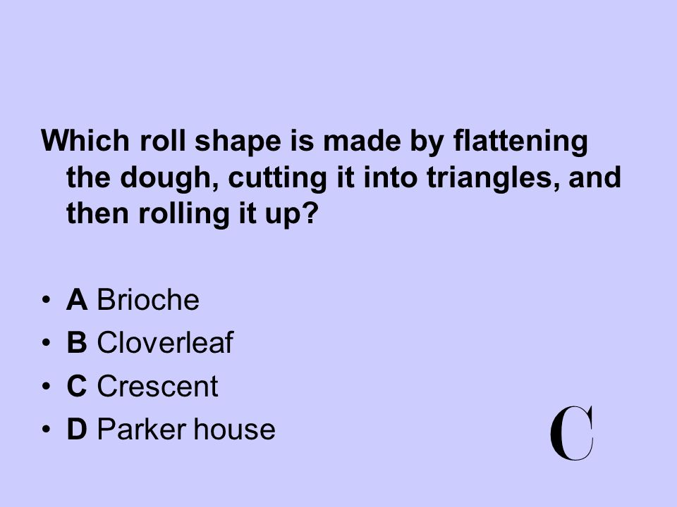 Which roll shape is made by flattening the dough, cutting it into triangles, and then rolling it up? A Brioche B Cloverleaf C Crescent D Parker house