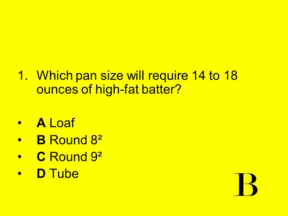 1.Which pan size will require 14 to 18 ounces of high-fat batter? A Loaf B Round 8² C Round 9² D Tube B