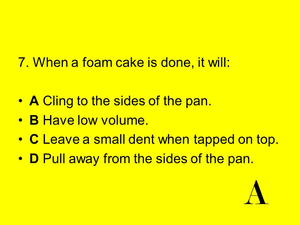 7. When a foam cake is done, it will: A Cling to the sides of the pan. B Have low volume. C Leave a small dent when tapped on top. D Pull away from th