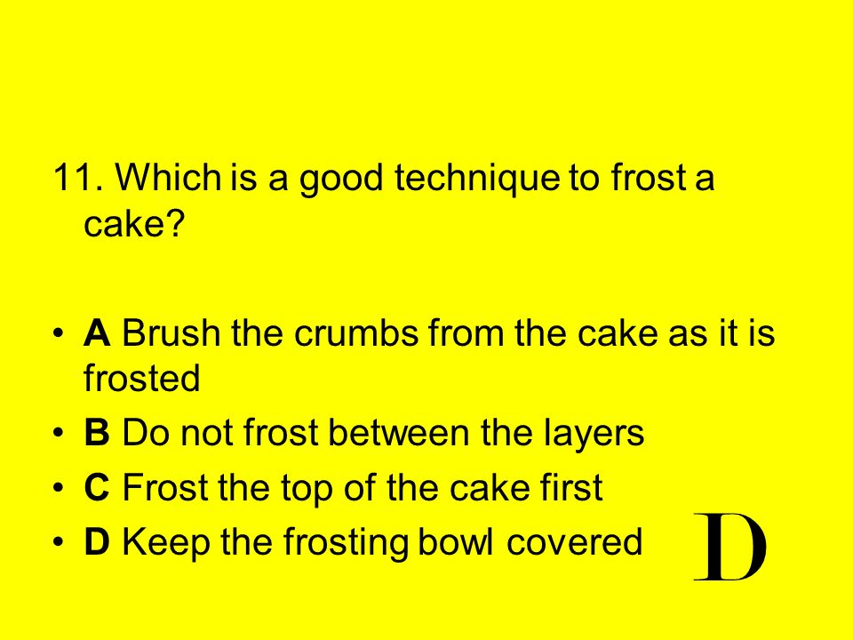 11. Which is a good technique to frost a cake? A Brush the crumbs from the cake as it is frosted B Do not frost between the layers C Frost the top of