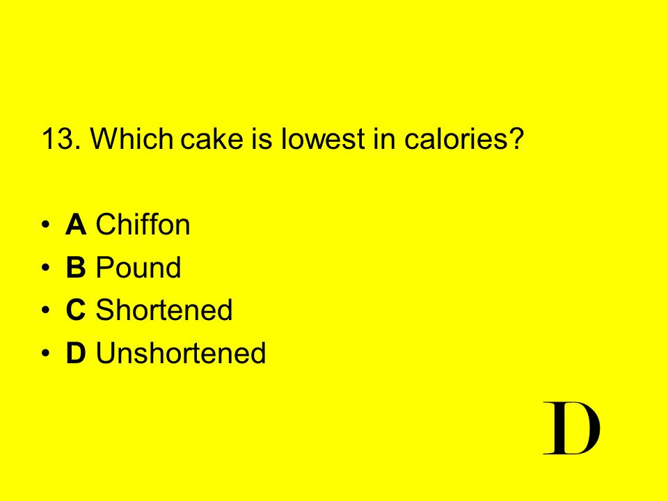 13. Which cake is lowest in calories? A Chiffon B Pound C Shortened D Unshortened D