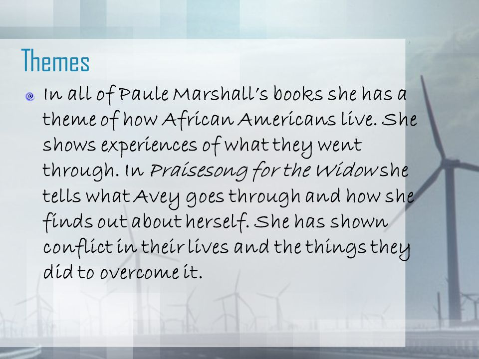 Themes In all of Paule Marshalls books she has a theme of how African Americans live. She shows experiences of what they went through. In Praisesong f
