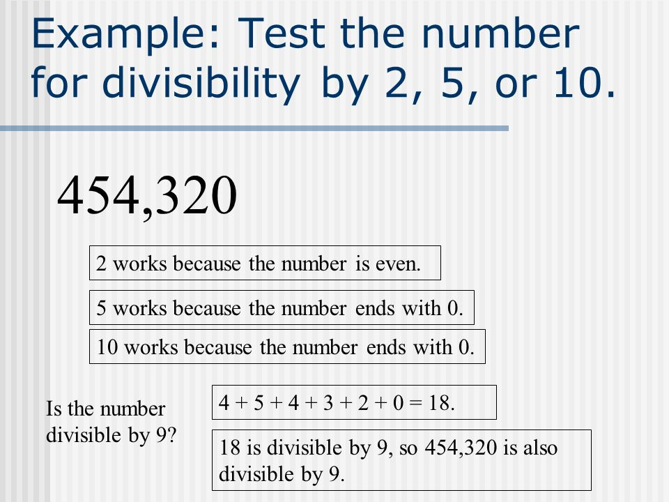 Example: Test the number for divisibility by 2, 5, or 10. 454,320 2 works because the number is even. 5 works because the number ends with 0. 10 works
