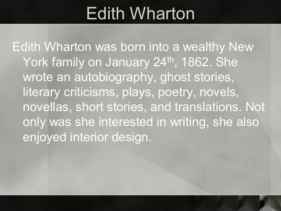 Edith Wharton Edith Wharton was born into a wealthy New York family on January 24 th, 1862. She wrote an autobiography, ghost stories, literary critic