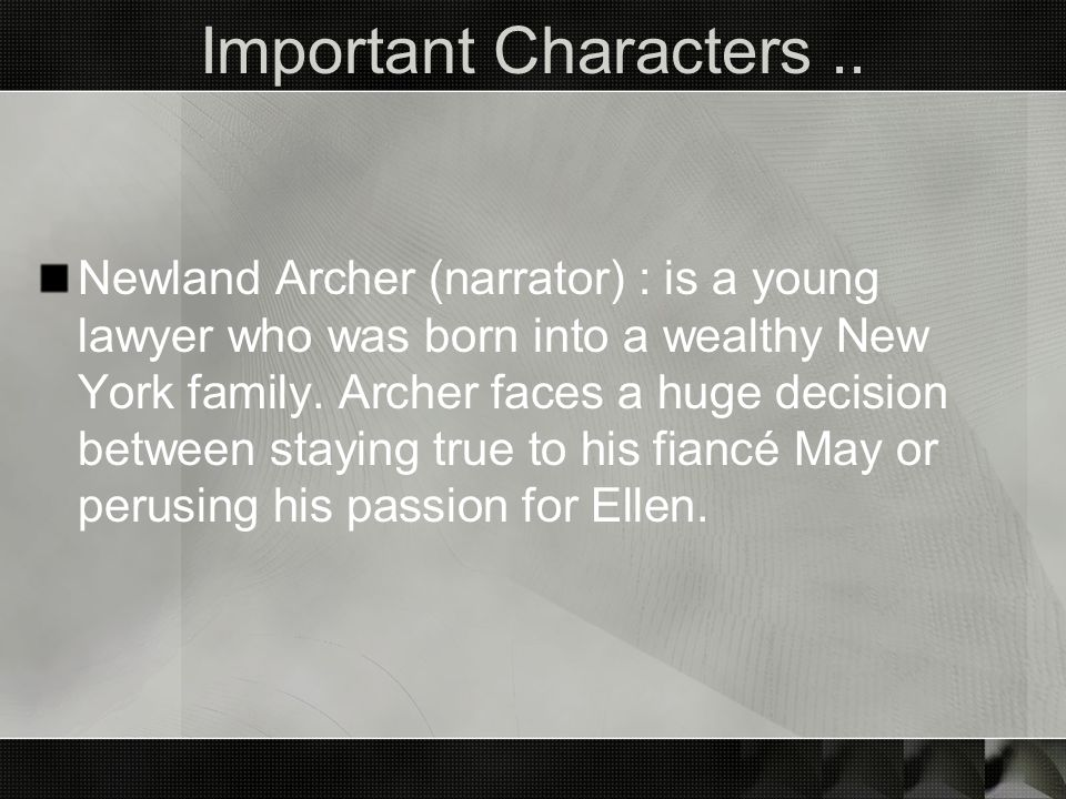 Important Characters.. Newland Archer (narrator) : is a young lawyer who was born into a wealthy New York family. Archer faces a huge decision between
