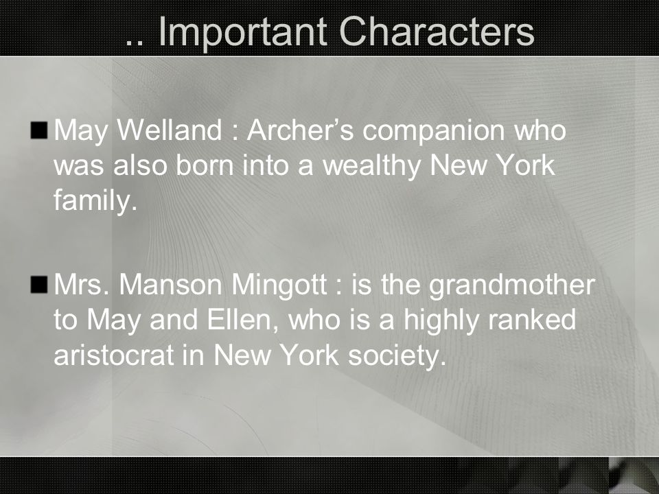 .. Important Characters May Welland : Archers companion who was also born into a wealthy New York family. Mrs. Manson Mingott : is the grandmother to