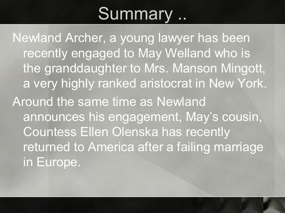 Summary.. Newland Archer, a young lawyer has been recently engaged to May Welland who is the granddaughter to Mrs. Manson Mingott, a very highly ranke