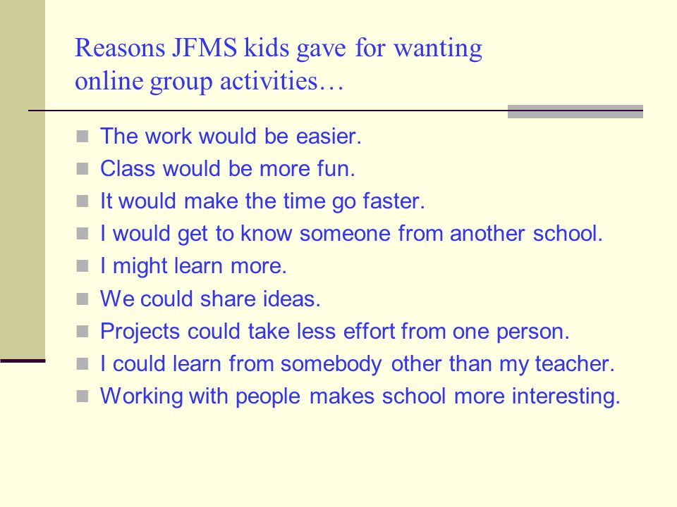 Reasons JFMS kids gave for wanting online group activities… The work would be easier.