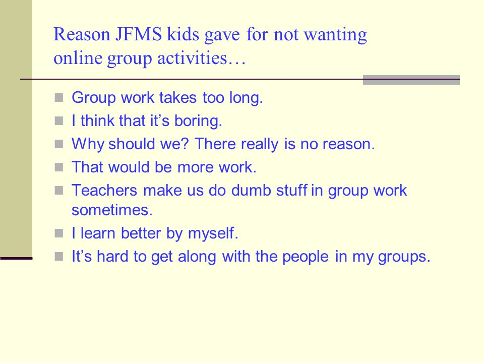 Reason JFMS kids gave for not wanting online group activities… Group work takes too long.