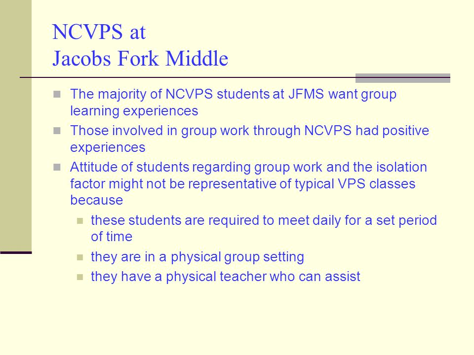 NCVPS at Jacobs Fork Middle The majority of NCVPS students at JFMS want group learning experiences Those involved in group work through NCVPS had positive experiences Attitude of students regarding group work and the isolation factor might not be representative of typical VPS classes because these students are required to meet daily for a set period of time they are in a physical group setting they have a physical teacher who can assist