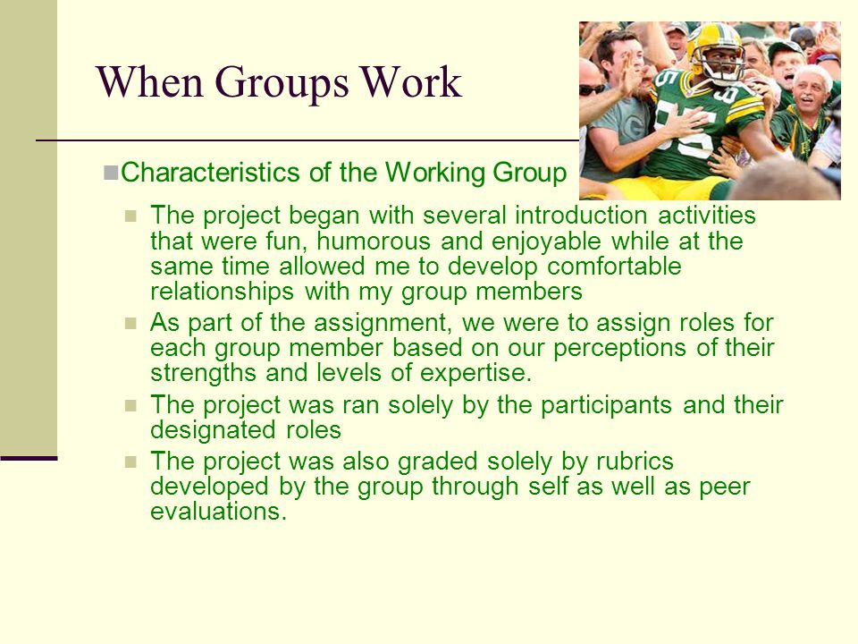 When Groups Work The project began with several introduction activities that were fun, humorous and enjoyable while at the same time allowed me to develop comfortable relationships with my group members As part of the assignment, we were to assign roles for each group member based on our perceptions of their strengths and levels of expertise.