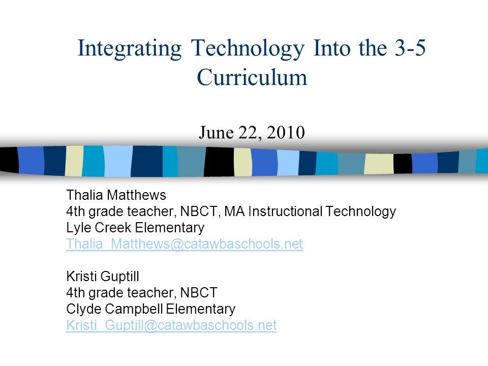 Integrating Technology Into the 3-5 Curriculum June 22, 2010 Thalia Matthews 4th grade teacher, NBCT, MA Instructional Technology Lyle Creek Elementar