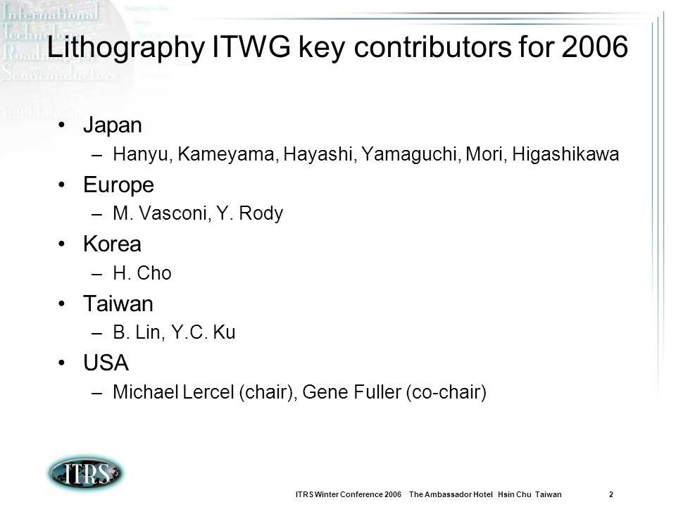 ITRS Winter Conference 2006 The Ambassador Hotel Hsin Chu Taiwan 2 Lithography ITWG key contributors for 2006 Japan –Hanyu, Kameyama, Hayashi, Yamaguc