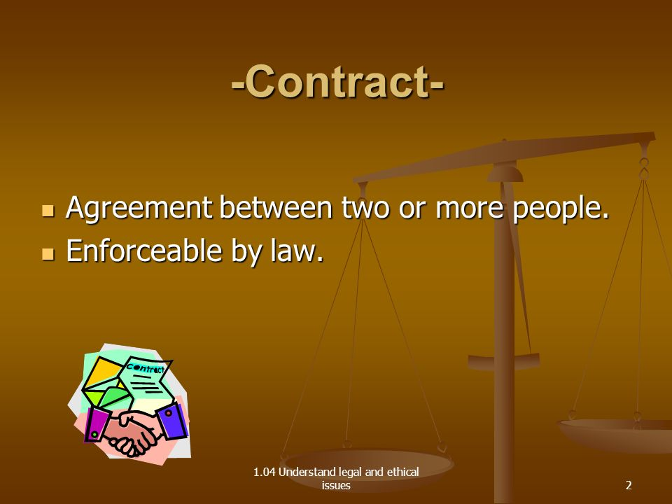 1.04 Understand legal and ethical issues Elements of a Contract -Offer- A proposal by one party to another indicating willingness to enter a contract.