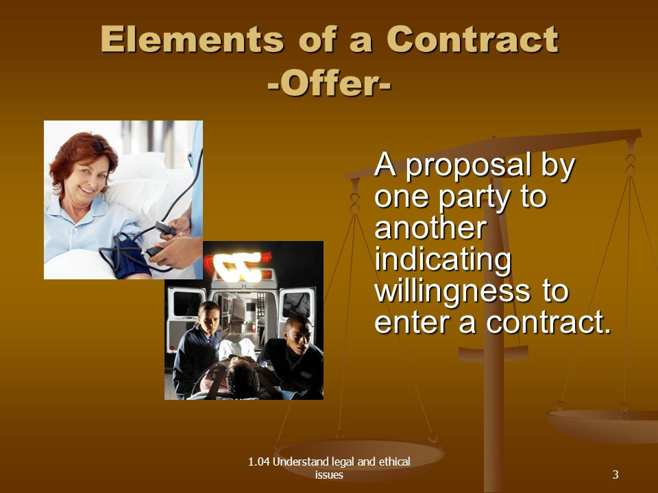 1.04 Understand legal and ethical issues Types of Contracts Implied contracts – non-verbal agreement of understanding Implied contracts – non-verbal agreement of understanding Expressed contracts – state the terms of the agreement in distinct and clear language, either oral or written Expressed contracts – state the terms of the agreement in distinct and clear language, either oral or written 14