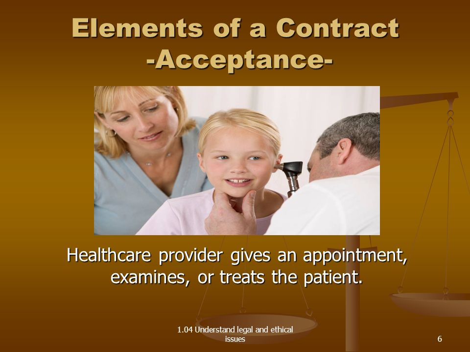 1.04 Understand legal and ethical issues Elements of a Contract -Acceptance- Healthcare provider gives an appointment, examines, or treats the patient