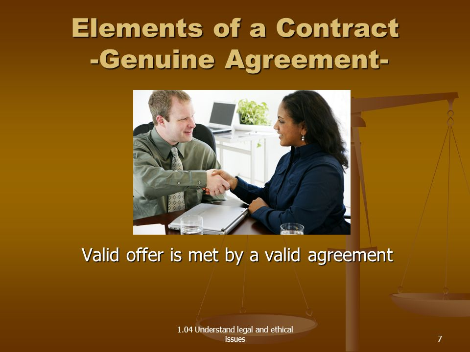 1.04 Understand legal and ethical issues Elements of a Contract -Genuine Agreement- Valid offer is met by a valid agreement 7