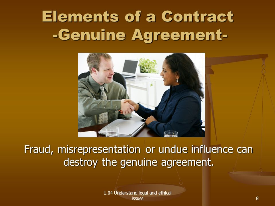 1.04 Understand legal and ethical issues Elements of a Contract -Genuine Agreement- Fraud, misrepresentation or undue influence can destroy the genuin