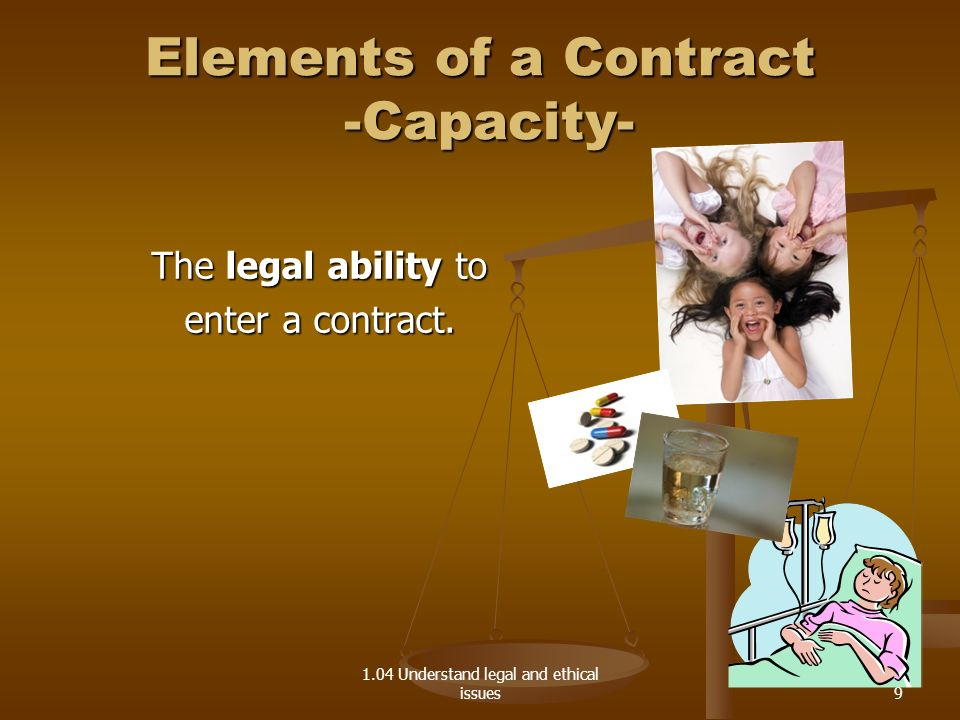 1.04 Understand legal and ethical issues Elements of a Contract -Capacity- Legal Disability Legal Disability Individual who can not legally enter into a contract 10