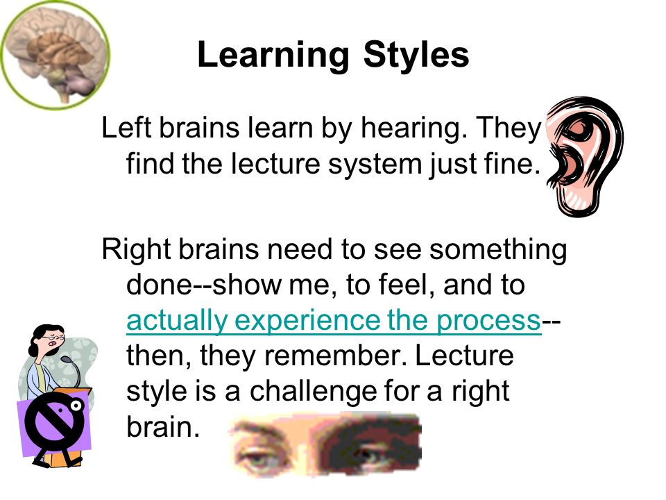 Learning Styles Left brains learn by hearing. They find the lecture system just fine. Right brains need to see something done--show me, to feel, and t