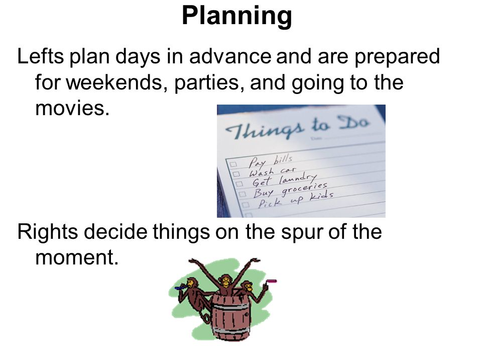 Planning Lefts plan days in advance and are prepared for weekends, parties, and going to the movies. Rights decide things on the spur of the moment.