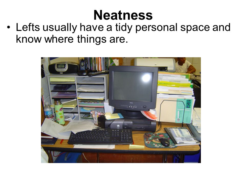 Neatness Lefts usually have a tidy personal space and know where things are.