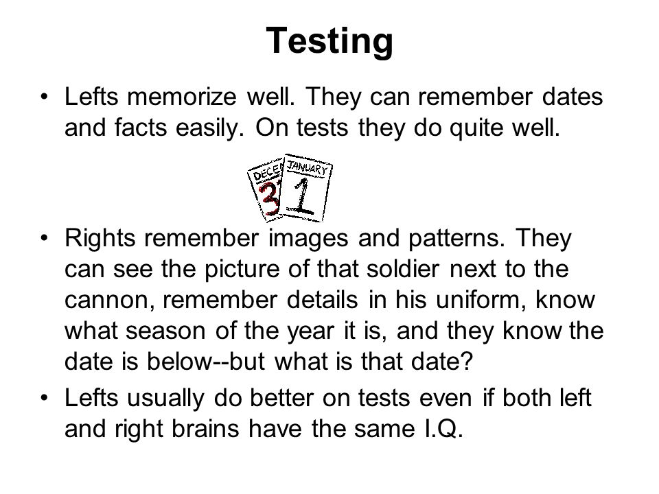 Testing Lefts memorize well. They can remember dates and facts easily. On tests they do quite well. Rights remember images and patterns. They can see