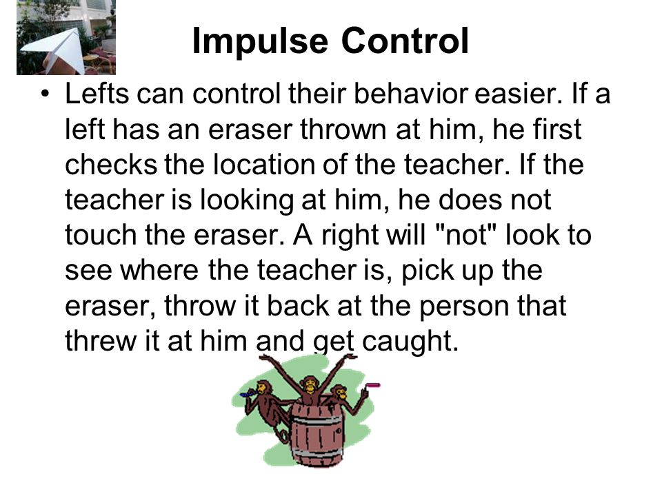 Impulse Control Lefts can control their behavior easier. If a left has an eraser thrown at him, he first checks the location of the teacher. If the te