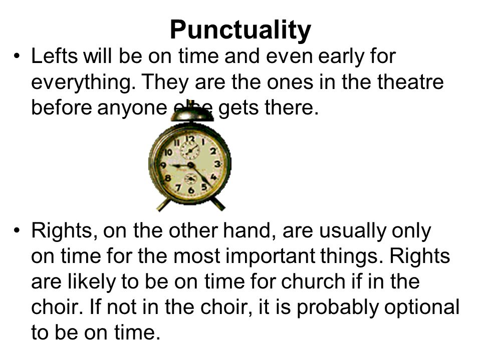 Punctuality Lefts will be on time and even early for everything. They are the ones in the theatre before anyone else gets there. Rights, on the other